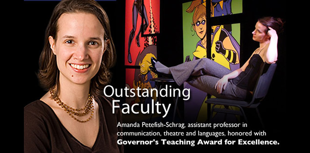 Outstanding Faculty: Amanda Petefish-Schrag, assistant professor in communication,  theatre and languages was honored with the Governor's Teaching Award of Excellence.