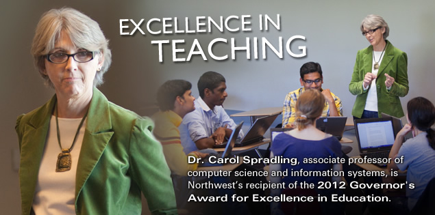 Excellence in Teaching Dr. Carol Spradling, associate professor of computer science and information systems, is Northwest's recipient of the 2012 Governor's Award for Excellence in Education.